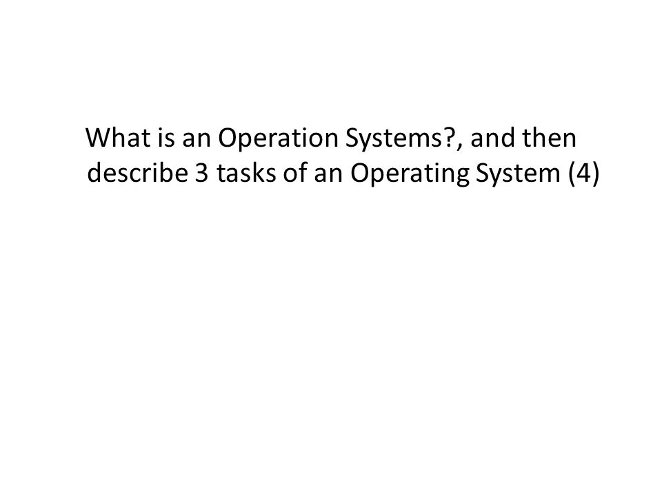 What is an Operation Systems?, and then describe 3 tasks of an Operating System (4)