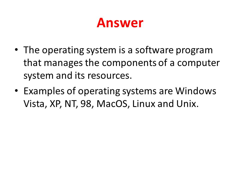 Answer The operating system is a software program that manages the components of a computer system and its resources.