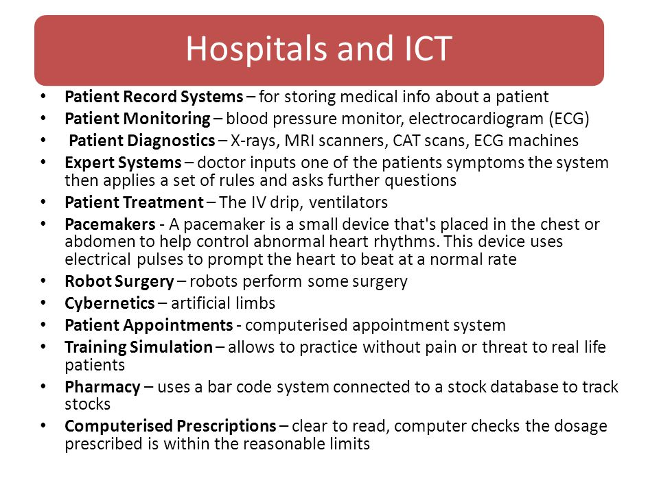 Hospitals and ICT Patient Record Systems – for storing medical info about a patient Patient Monitoring – blood pressure monitor, electrocardiogram (ECG) Patient Diagnostics – X-rays, MRI scanners, CAT scans, ECG machines Expert Systems – doctor inputs one of the patients symptoms the system then applies a set of rules and asks further questions Patient Treatment – The IV drip, ventilators Pacemakers - A pacemaker is a small device that s placed in the chest or abdomen to help control abnormal heart rhythms.