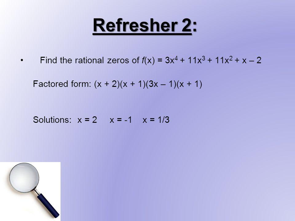Refresher 2: Find the rational zeros of f(x) = 3x 4 + 11x 3 + 11x 2 + x – 2 Factored form: (x + 2)(x + 1)(3x – 1)(x + 1) Solutions: x = 2 x = -1 x = 1/3