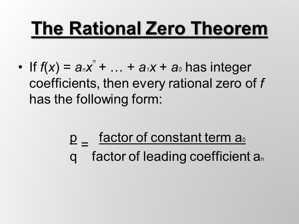 Example 1: Find rational zeros of f(x) = x 3 + 2x 2 – 11x – 12 1.List possible factors Leading Coefficient = 1 Constant = -12 x = ±1/1,±2/1, ±3/1, ±4/1, ±6/1, ±12/1 2.Test: 1 2 -11 -12 1 2 -11 -12 x = 1 1 3 -8 x = -1 -1 -1 12 1 3 -8 -20 1 1 -12 0 3.Since -1 is a zero: (x + 1)(x 2 + x – 12) = f(x) Factor: (x + 1)(x – 3)(x + 4) = 0 x = -1 x = 3 x = -4