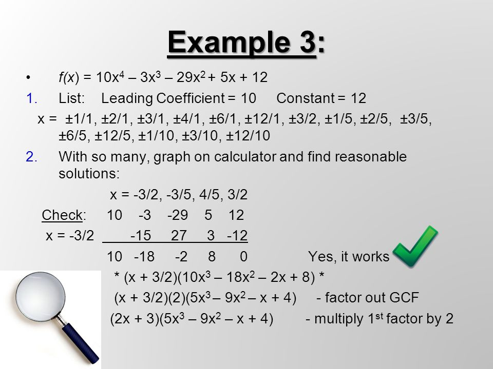 f(x) = 10x 4 – 3x 3 – 29x 2 + 5x + 12 1.List: Leading Coefficient = 10 Constant = 12 x = ±1/1, ±2/1, ±3/1, ±4/1, ±6/1, ±12/1, ±3/2, ±1/5, ±2/5, ±3/5, ±6/5, ±12/5, ±1/10, ±3/10, ±12/10 2.With so many, graph on calculator and find reasonable solutions: x = -3/2, -3/5, 4/5, 3/2 Check: 10 -3 -29 5 12 x = -3/2 -15 27 3 -12 10 -18 -2 8 0 Yes, it works * (x + 3/2)(10x 3 – 18x 2 – 2x + 8) * (x + 3/2)(2)(5x 3 – 9x 2 – x + 4) - factor out GCF (2x + 3)(5x 3 – 9x 2 – x + 4) - multiply 1 st factor by 2 Example 3: