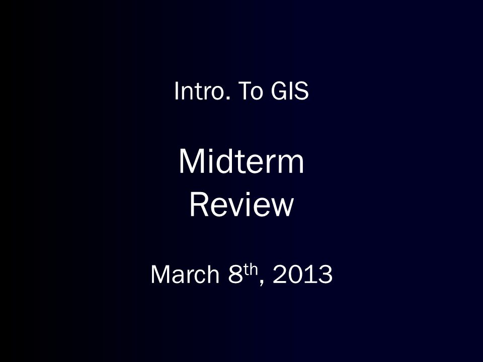 Intro. To GIS Midterm Review March 8 th, 2013