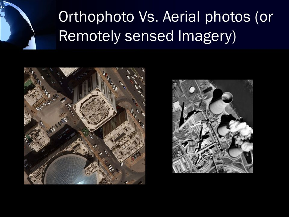 Orthophoto Vs. Aerial photos (or Remotely sensed Imagery)
