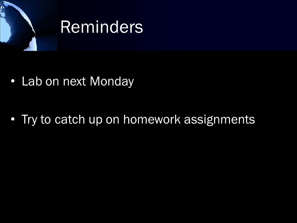 Reminders Lab on next Monday Try to catch up on homework assignments