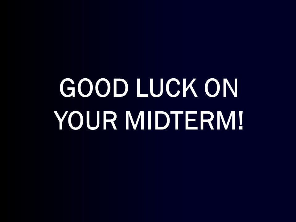GOOD LUCK ON YOUR MIDTERM!