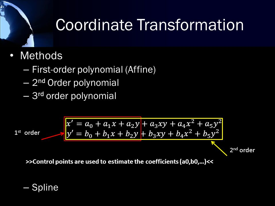 Coordinate Transformation Methods – First-order polynomial (Affine) – 2 nd Order polynomial – 3 rd order polynomial – Spline 2 nd order 1 st order >>Control points are used to estimate the coefficients (a0,b0,…)<<