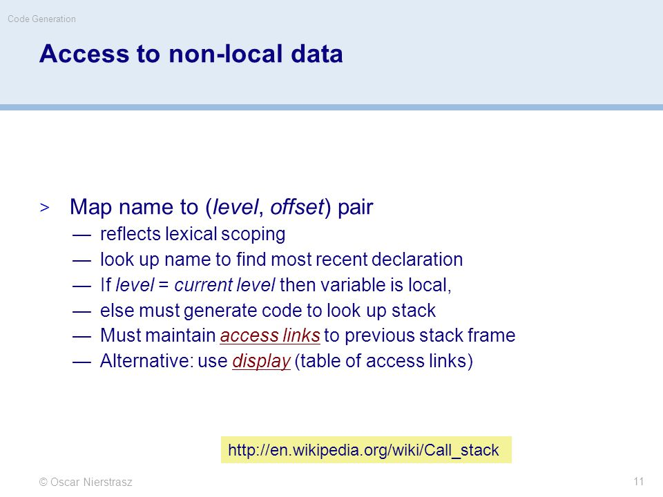 Access to non-local data  Map name to (level, offset) pair —reflects lexical scoping —look up name to find most recent declaration —If level = current level then variable is local, —else must generate code to look up stack —Must maintain access links to previous stack frame —Alternative: use display (table of access links) © Oscar Nierstrasz Code Generation 11 http://en.wikipedia.org/wiki/Call_stack