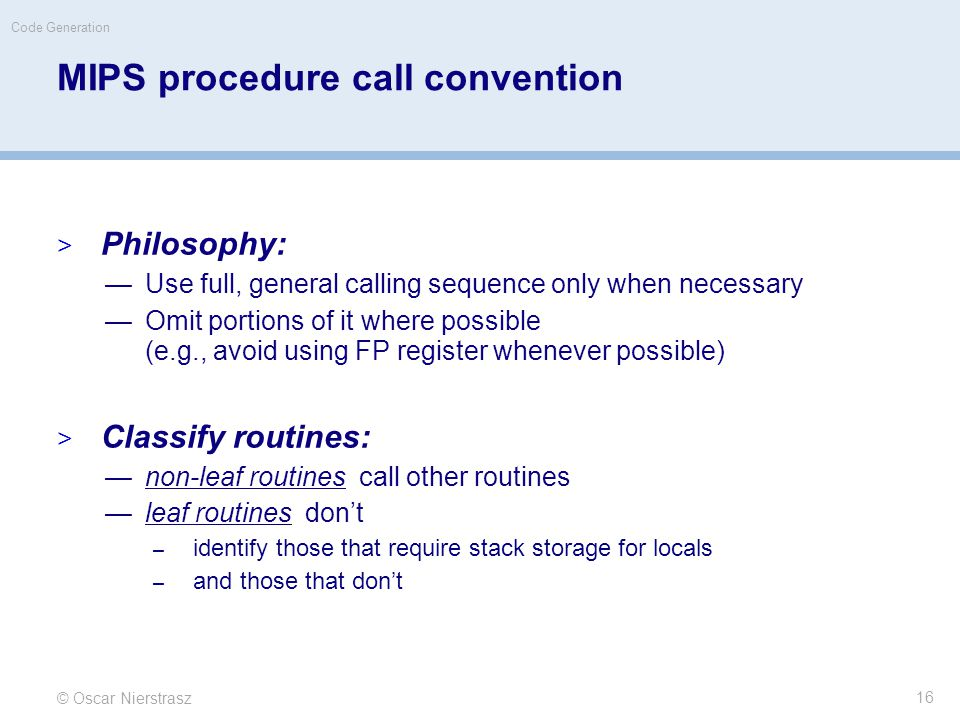 MIPS procedure call convention  Philosophy: —Use full, general calling sequence only when necessary —Omit portions of it where possible (e.g., avoid using FP register whenever possible)  Classify routines: —non-leaf routines call other routines —leaf routines don't – identify those that require stack storage for locals – and those that don't © Oscar Nierstrasz Code Generation 16