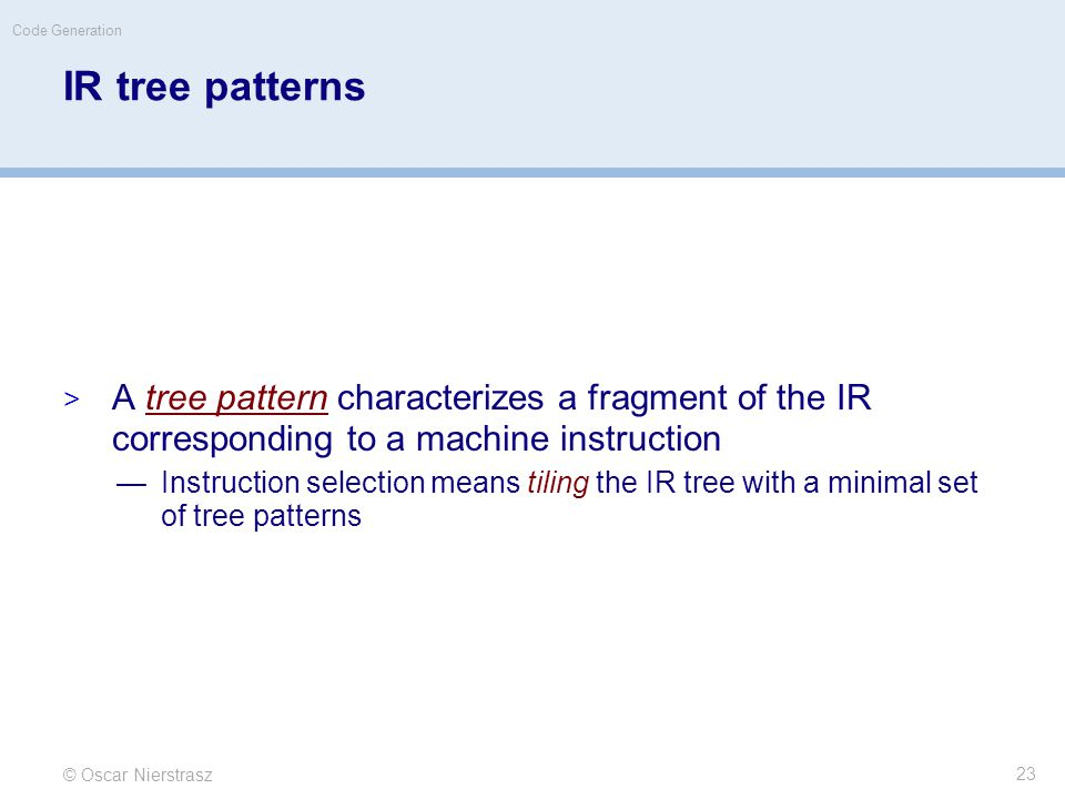 IR tree patterns  A tree pattern characterizes a fragment of the IR corresponding to a machine instruction —Instruction selection means tiling the IR tree with a minimal set of tree patterns © Oscar Nierstrasz Code Generation 23