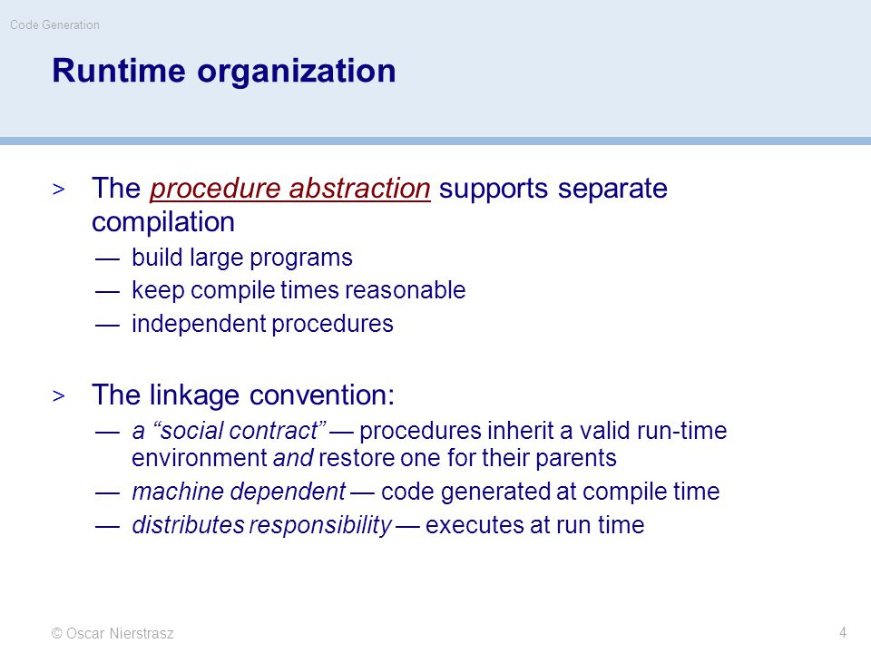 Runtime organization  The procedure abstraction supports separate compilation —build large programs —keep compile times reasonable —independent procedures  The linkage convention: —a social contract — procedures inherit a valid run-time environment and restore one for their parents —machine dependent — code generated at compile time —distributes responsibility — executes at run time © Oscar Nierstrasz Code Generation 4