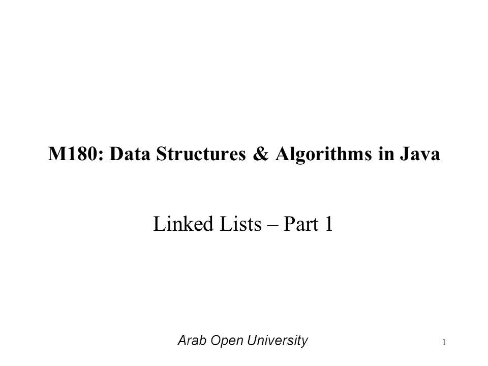M180: Data Structures & Algorithms in Java Linked Lists – Part 1 Arab Open University 1