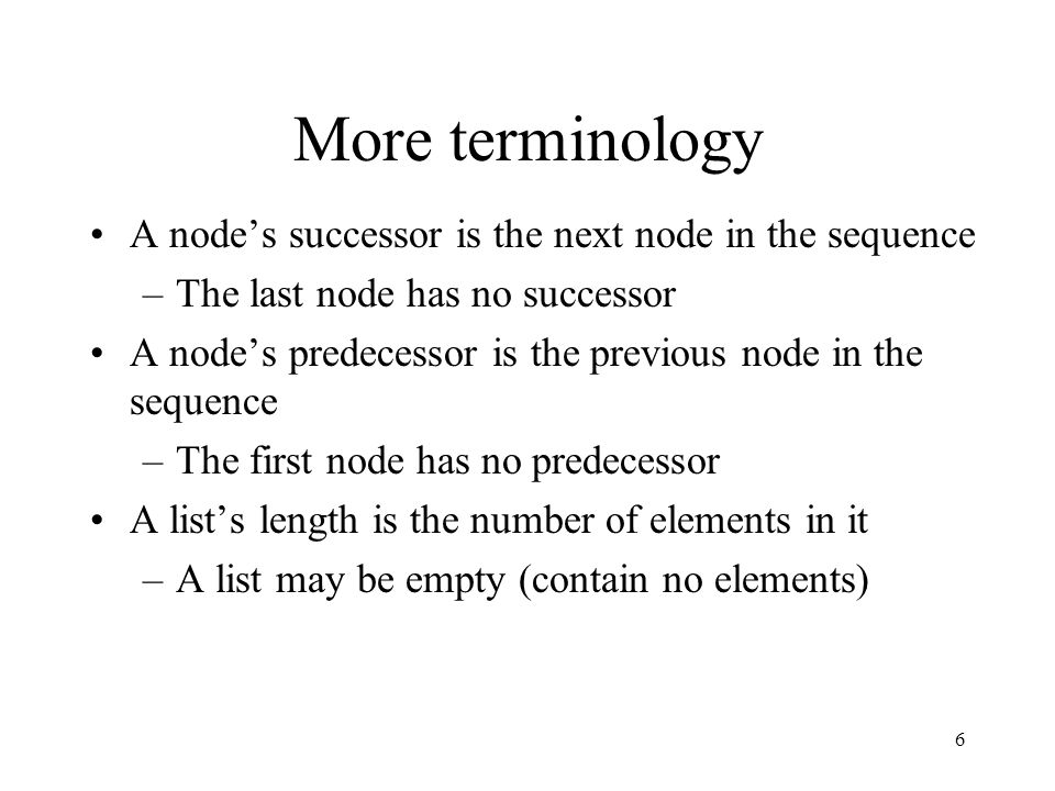 6 More terminology A node's successor is the next node in the sequence –The last node has no successor A node's predecessor is the previous node in th