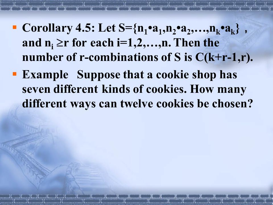  Corollary 4.5: Let S={n 1 a 1,n 2 a 2,…,n k a k } , and n i  r for each i=1,2,…,n. Then the number of r-combinations of S is C(k+r-1,r).  Example