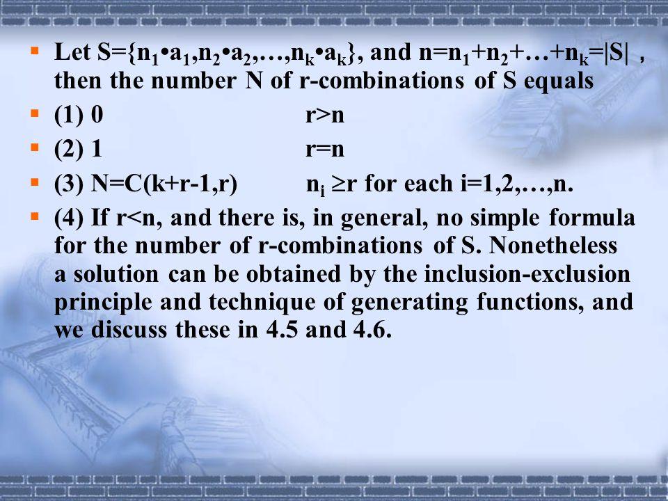  Let S={n 1 a 1,n 2 a 2,…,n k a k }, and n=n 1 +n 2 +…+n k =|S| , then the number N of r-combinations of S equals  (1) 0 r>n  (2) 1 r=n  (3) N=C(k