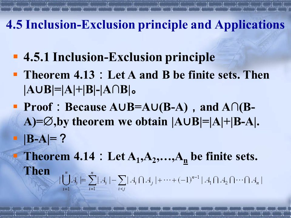 4.5 Inclusion-Exclusion principle and Applications  4.5.1 Inclusion-Exclusion principle  Theorem 4.13 : Let A and B be finite sets. Then |A ∪ B|=|A|