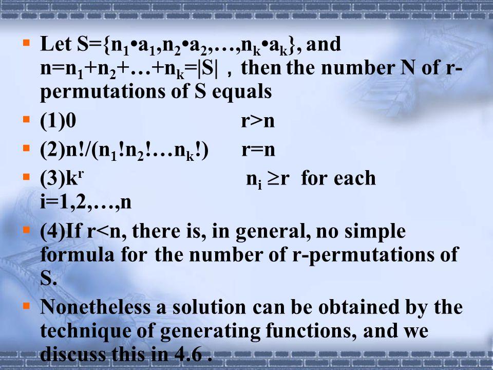  Let S={n 1 a 1,n 2 a 2,…,n k a k }, and n=n 1 +n 2 +…+n k =|S| , then the number N of r- permutations of S equals  (1)0 r>n  (2)n!/(n 1 !n 2 !…n k