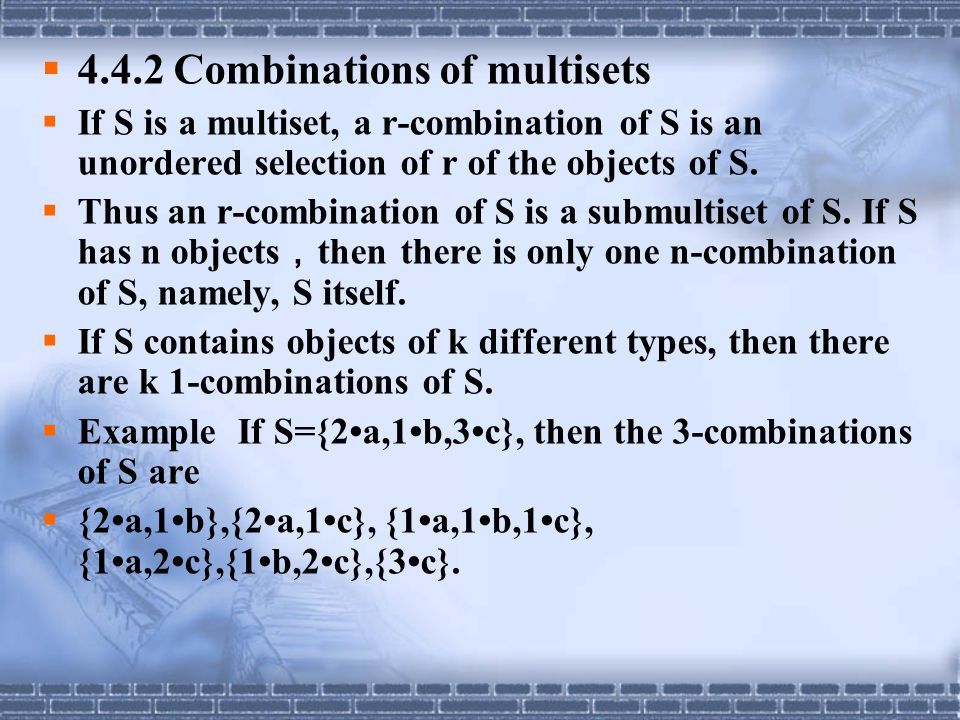  4.4.2 Combinations of multisets  If S is a multiset, a r-combination of S is an unordered selection of r of the objects of S.  Thus an r-combinati