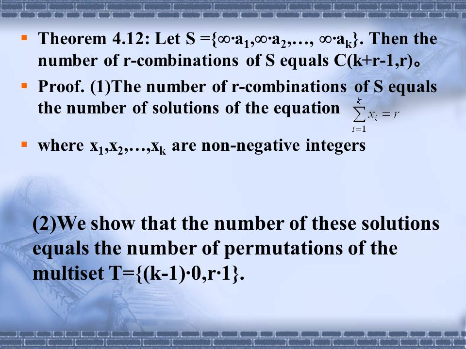  Theorem 4.12: Let S ={  ·a 1,  ·a 2,…,  ·a k }. Then the number of r-combinations of S equals C(k+r-1,r) 。  Proof. (1)The number of r-combinatio