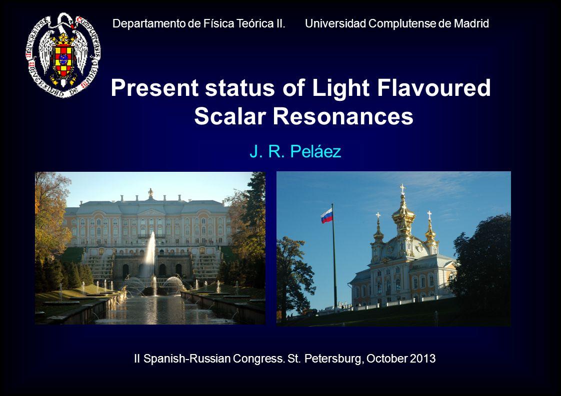 Departamento de Física Teórica II. Universidad Complutense de Madrid J. R. Peláez Present status of Light Flavoured Scalar Resonances II Spanish-Russi