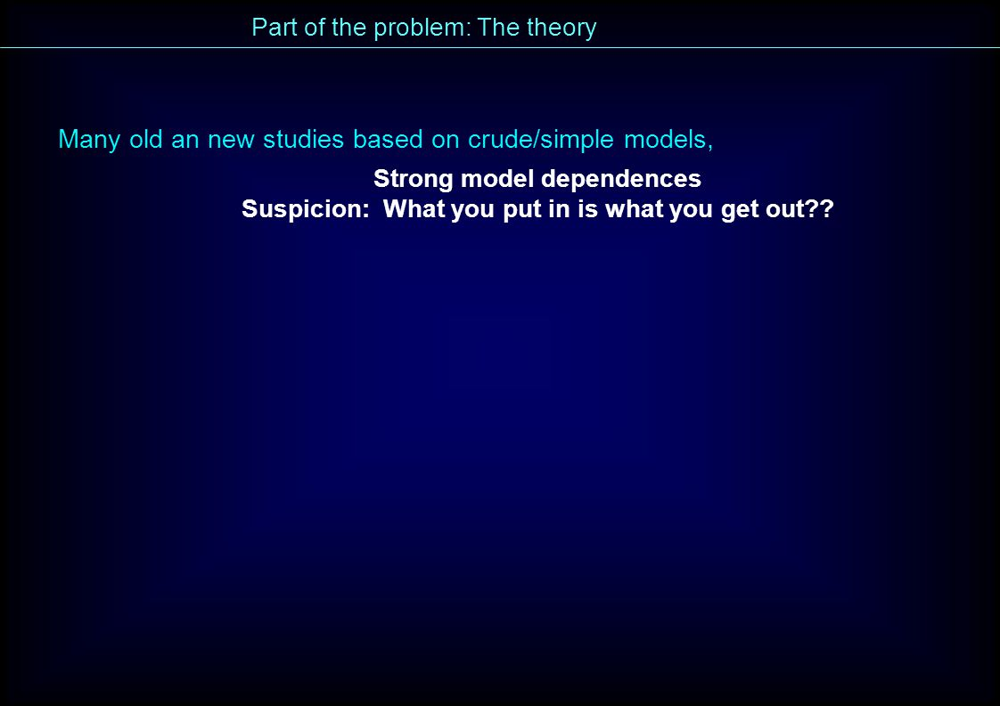 Part of the problem: The theory Many old an new studies based on crude/simple models, Strong model dependences Suspicion: What you put in is what you get out