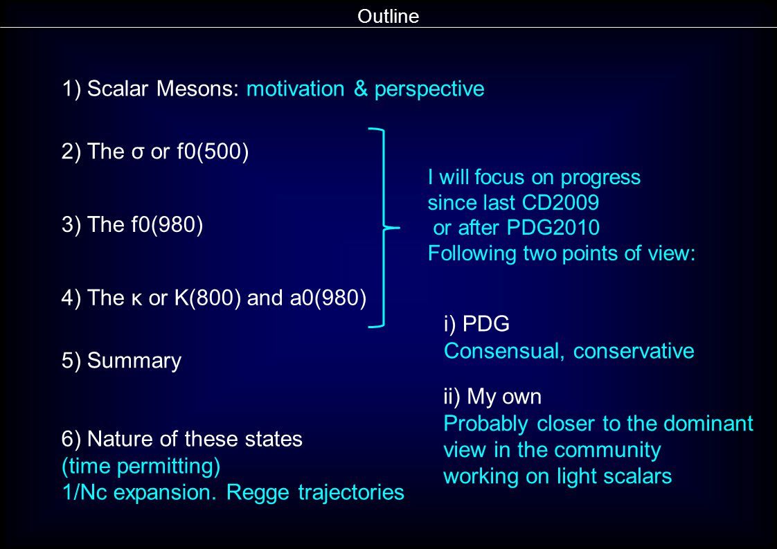 Outline 1) Scalar Mesons: motivation & perspective 2) The σ or f0(500) 3) The f0(980) 4) The κ or K(800) and a0(980) 5) Summary i) PDG Consensual, conservative ii) My own Probably closer to the dominant view in the community working on light scalars I will focus on progress since last CD2009 or after PDG2010 Following two points of view: 6) Nature of these states (time permitting) 1/Nc expansion.