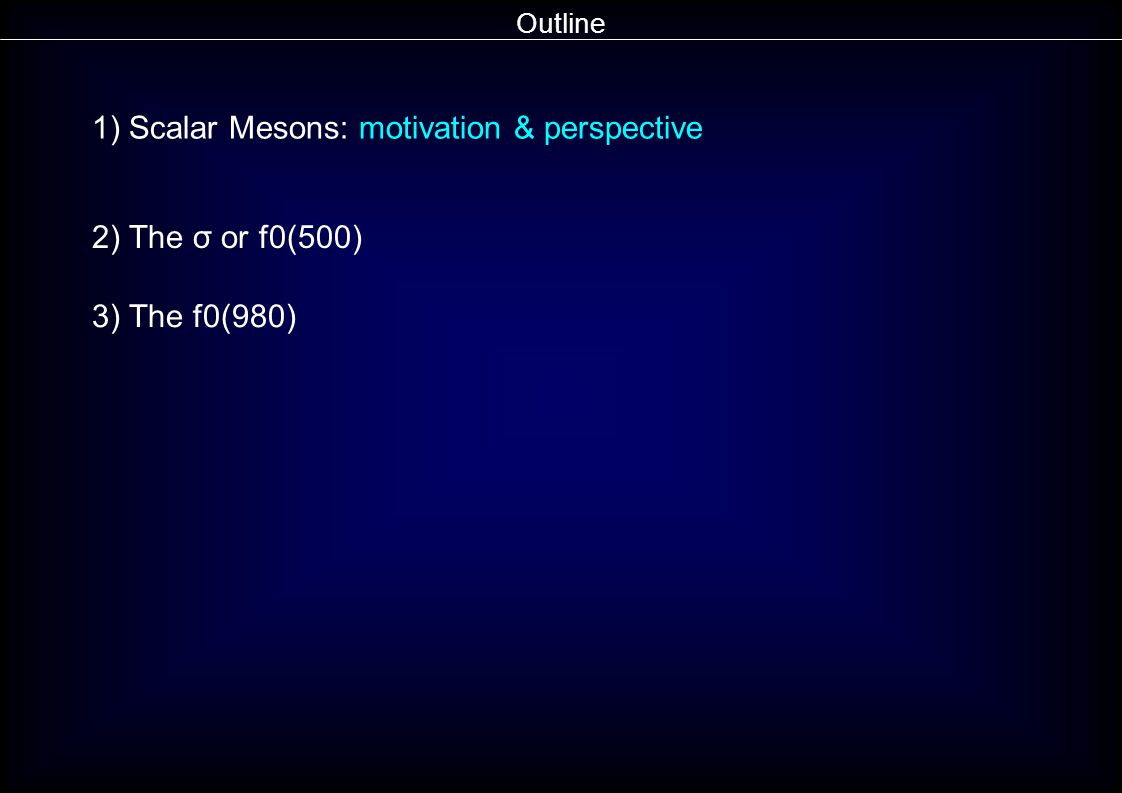 Outline 1) Scalar Mesons: motivation & perspective 2) The σ or f0(500) 3) The f0(980)