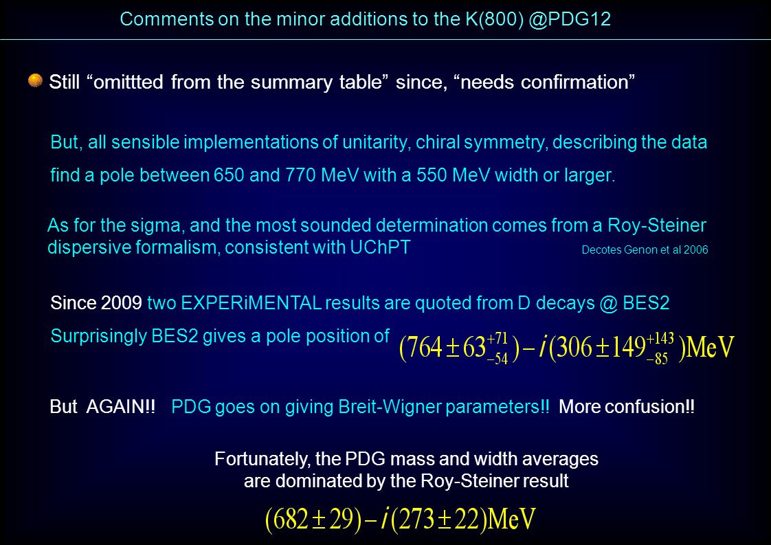 Comments on the minor additions to the K(800) @PDG12 Still omittted from the summary table since, needs confirmation But, all sensible implementations of unitarity, chiral symmetry, describing the data find a pole between 650 and 770 MeV with a 550 MeV width or larger.