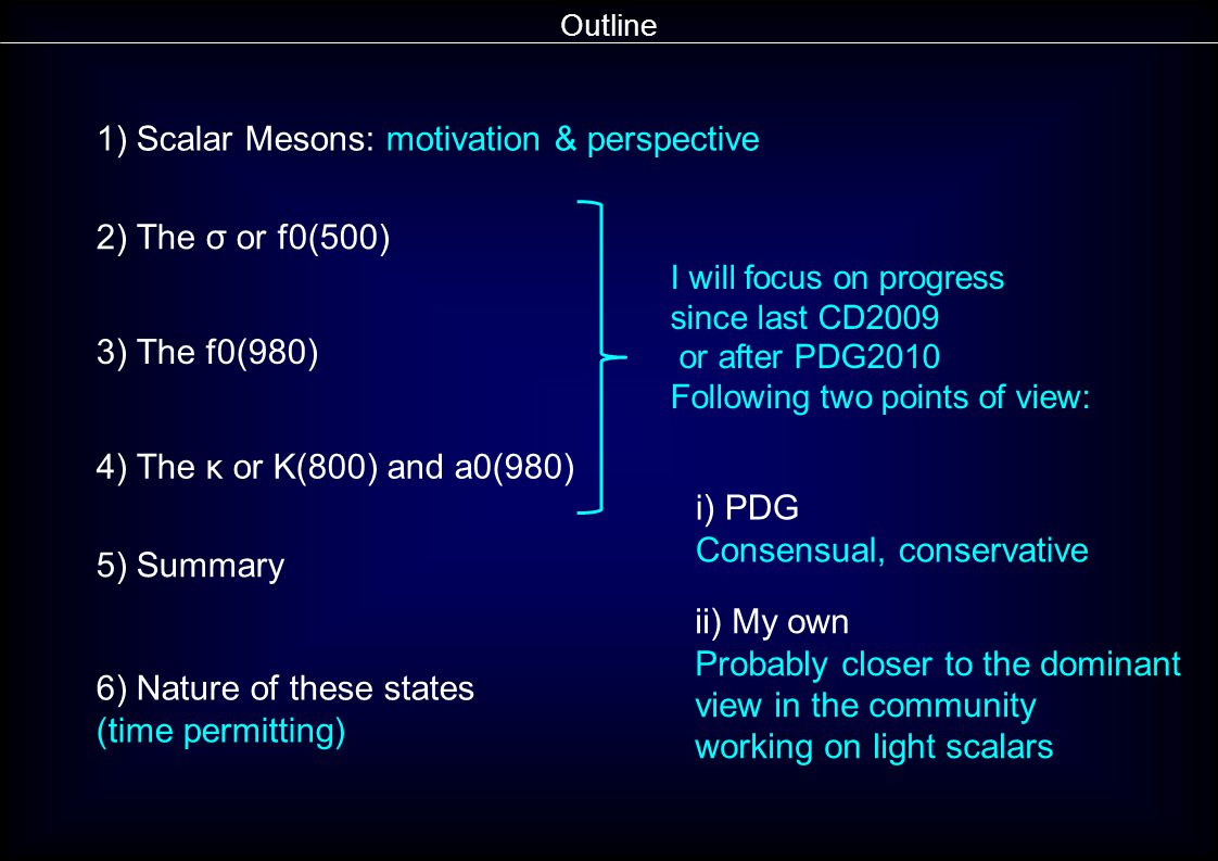 Outline 1) Scalar Mesons: motivation & perspective 2) The σ or f0(500) 3) The f0(980) 4) The κ or K(800) and a0(980) 5) Summary i) PDG Consensual, conservative ii) My own Probably closer to the dominant view in the community working on light scalars I will focus on progress since last CD2009 or after PDG2010 Following two points of view: 6) Nature of these states (time permitting)