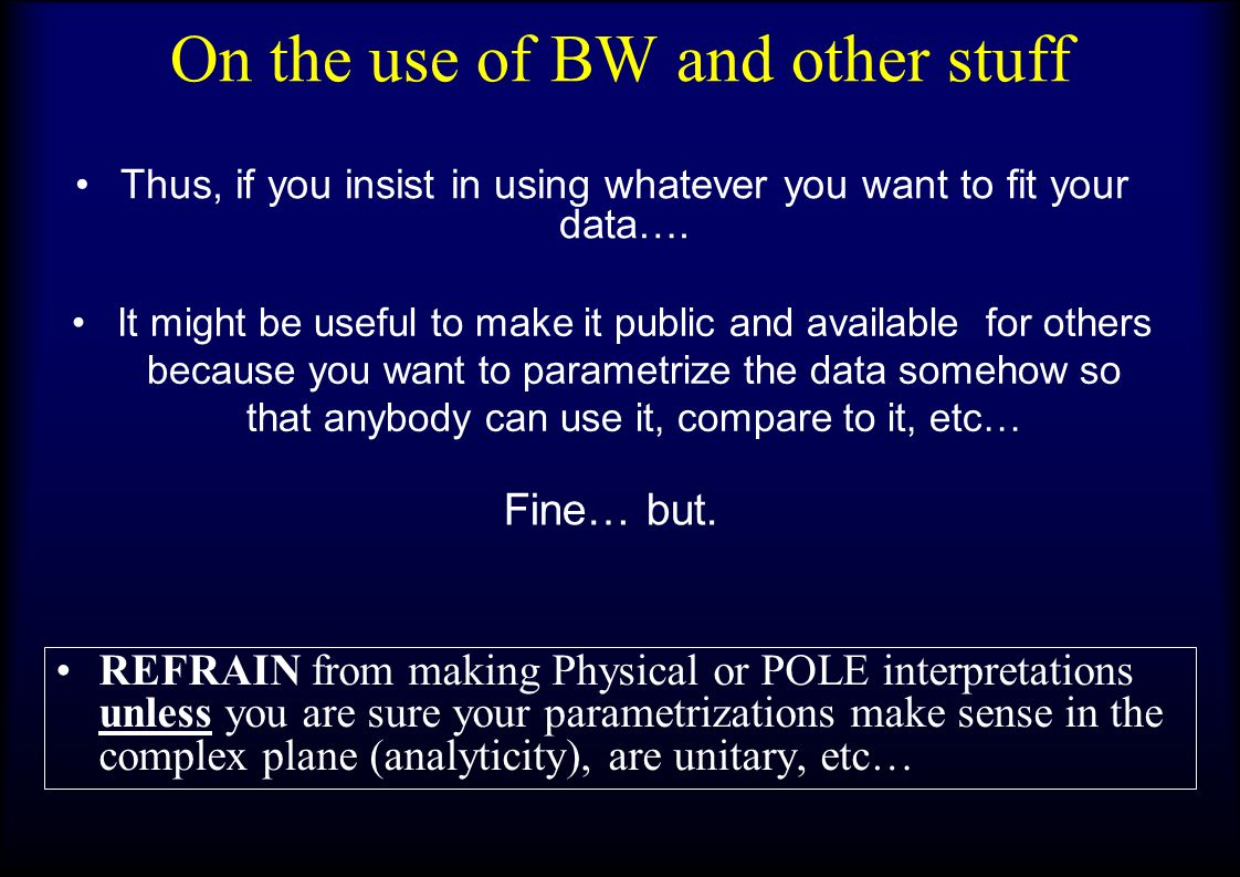 On the use of BW and other stuff REFRAIN from making Physical or POLE interpretations unless you are sure your parametrizations make sense in the complex plane (analyticity), are unitary, etc… Thus, if you insist in using whatever you want to fit your data….