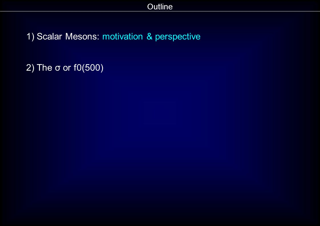 Outline 1) Scalar Mesons: motivation & perspective 2) The σ or f0(500)