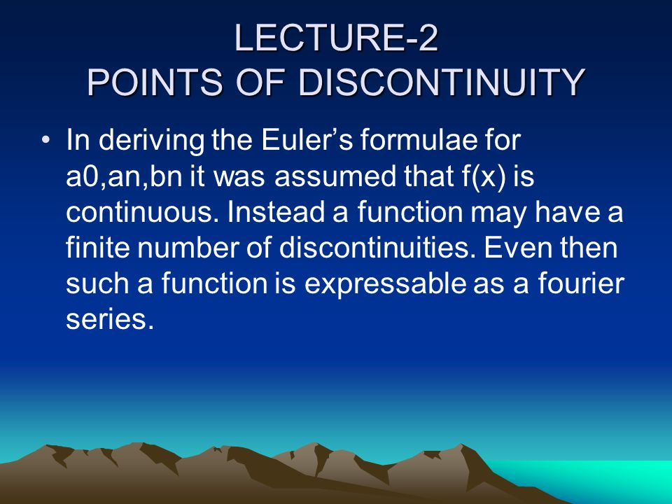 LECTURE-2 POINTS OF DISCONTINUITY In deriving the Euler's formulae for a0,an,bn it was assumed that f(x) is continuous. Instead a function may have a