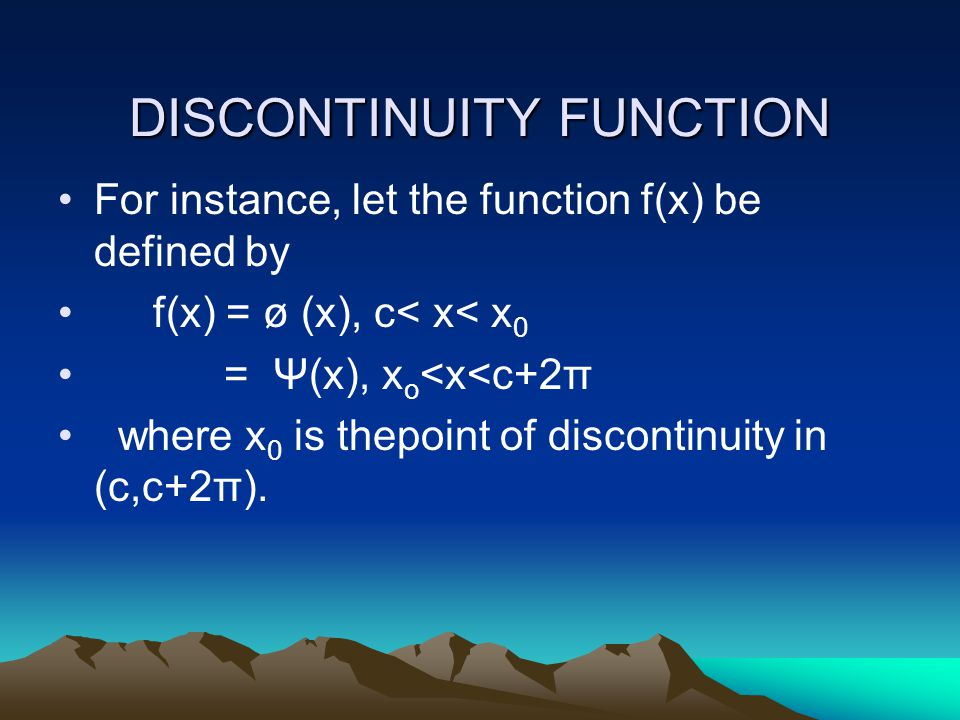 DISCONTINUITY FUNCTION For instance, let the function f(x) be defined by f(x) = ø (x), c< x< x 0 = Ψ(x), x o <x<c+2π where x 0 is thepoint of discontinuity in (c,c+2π).
