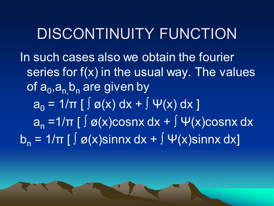 DISCONTINUITY FUNCTION In such cases also we obtain the fourier series for f(x) in the usual way. The values of a 0,a n, b n are given by a 0 = 1/π [