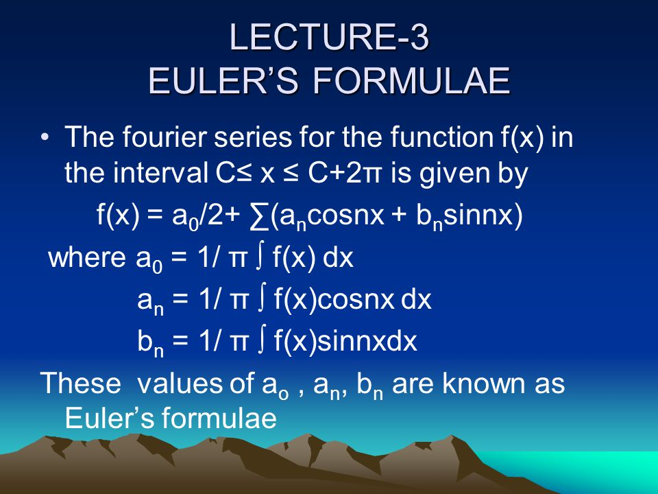 LECTURE-3 EULER'S FORMULAE The fourier series for the function f(x) in the interval C≤ x ≤ C+2π is given by f(x) = a 0 /2+ ∑(a n cosnx + b n sinnx) wh
