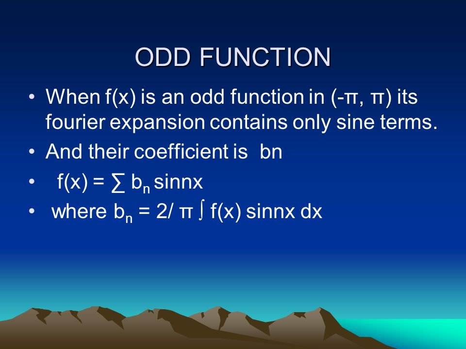 ODD FUNCTION When f(x) is an odd function in (-π, π) its fourier expansion contains only sine terms. And their coefficient is bn f(x) = ∑ b n sinnx wh