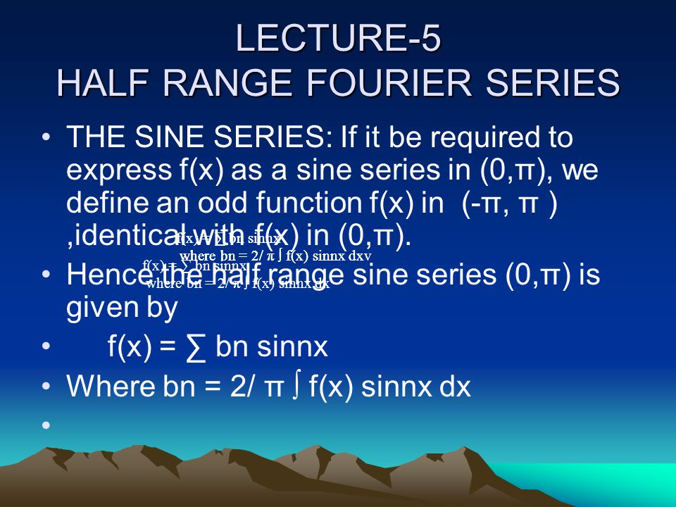 LECTURE-5 HALF RANGE FOURIER SERIES THE SINE SERIES: If it be required to express f(x) as a sine series in (0,π), we define an odd function f(x) in (-π, π ),identical with f(x) in (0,π).
