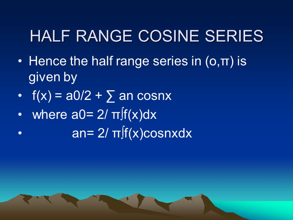 HALF RANGE COSINE SERIES Hence the half range series in (o,π) is given by f(x) = a0/2 + ∑ an cosnx where a0= 2/ π∫f(x)dx an= 2/ π∫f(x)cosnxdx