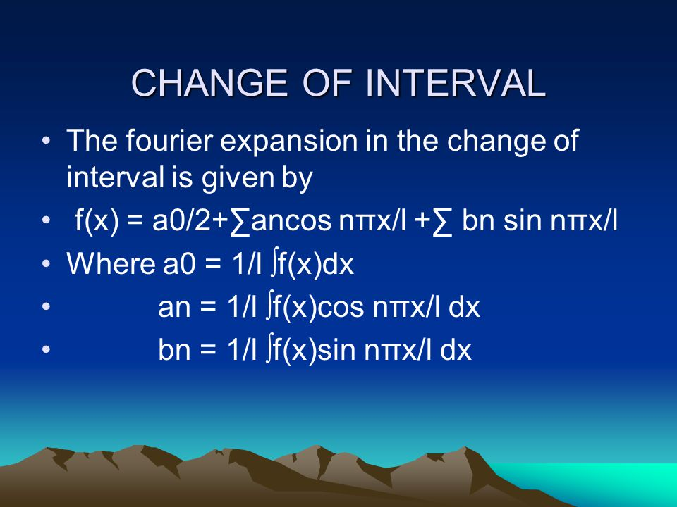 CHANGE OF INTERVAL The fourier expansion in the change of interval is given by f(x) = a0/2+∑ancos nπx/l +∑ bn sin nπx/l Where a0 = 1/l ∫f(x)dx an = 1/