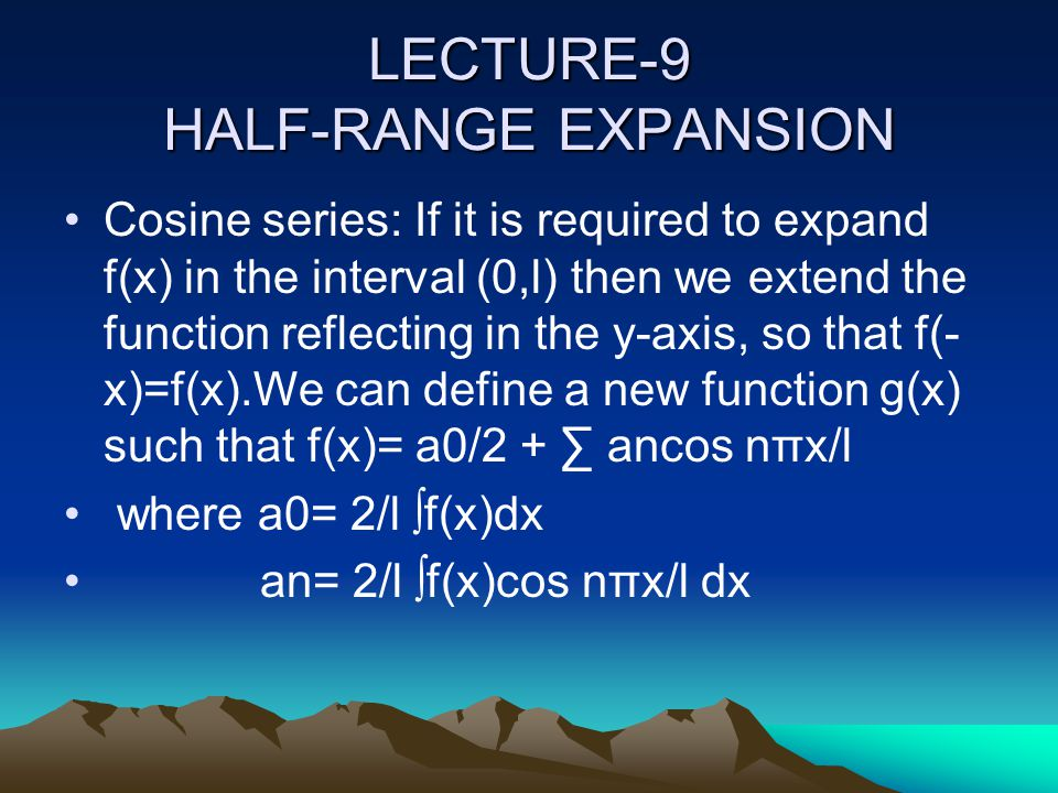 LECTURE-9 HALF-RANGE EXPANSION Cosine series: If it is required to expand f(x) in the interval (0,l) then we extend the function reflecting in the y-a