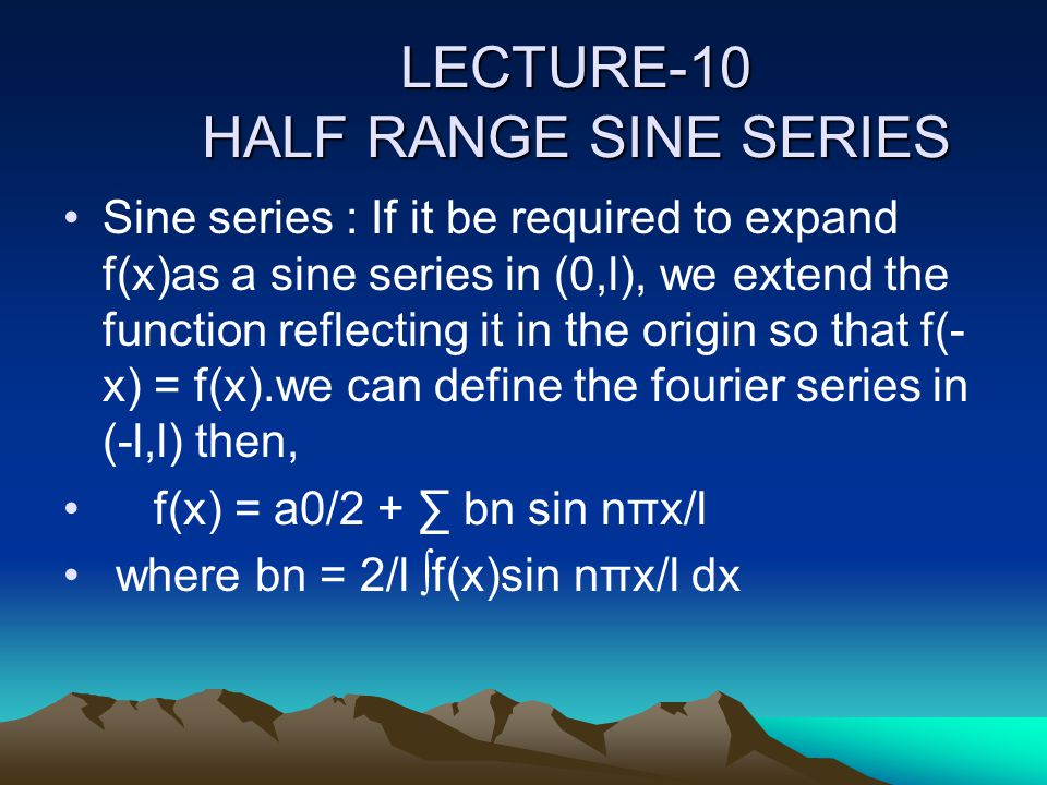 LECTURE-10 HALF RANGE SINE SERIES Sine series : If it be required to expand f(x)as a sine series in (0,l), we extend the function reflecting it in the origin so that f(- x) = f(x).we can define the fourier series in (-l,l) then, f(x) = a0/2 + ∑ bn sin nπx/l where bn = 2/l ∫f(x)sin nπx/l dx