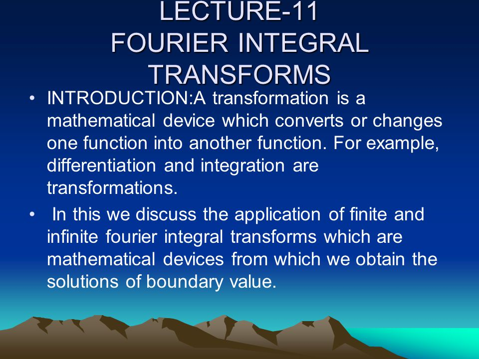 LECTURE-11 FOURIER INTEGRAL TRANSFORMS INTRODUCTION:A transformation is a mathematical device which converts or changes one function into another function.
