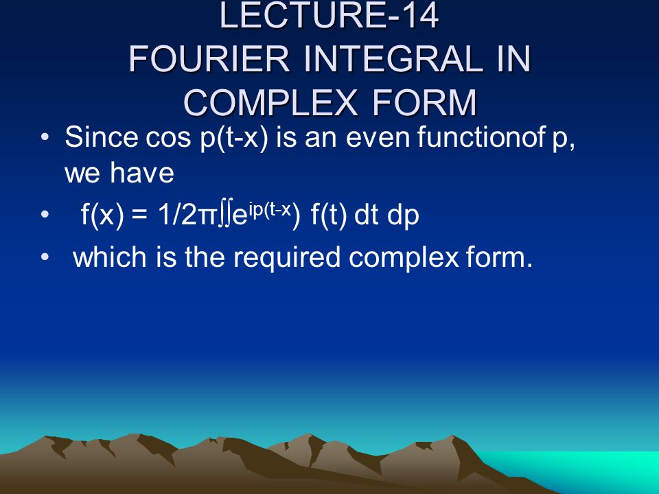 LECTURE-14 FOURIER INTEGRAL IN COMPLEX FORM Since cos p(t-x) is an even functionof p, we have f(x) = 1/2π∫∫e ip(t-x ) f(t) dt dp which is the required complex form.