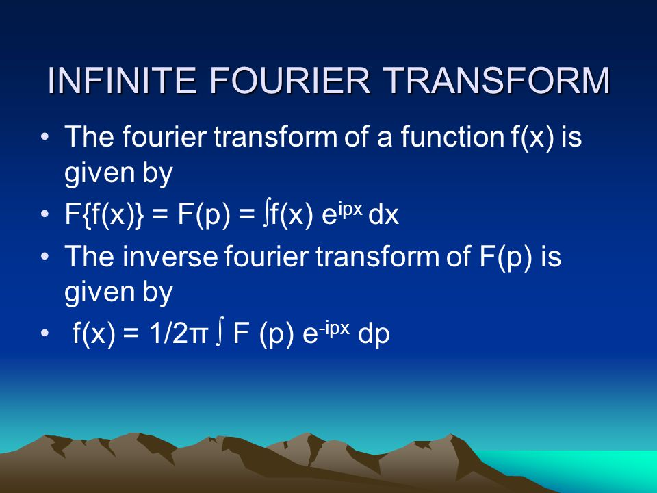 INFINITE FOURIER TRANSFORM The fourier transform of a function f(x) is given by F{f(x)} = F(p) = ∫f(x) e ipx dx The inverse fourier transform of F(p) is given by f(x) = 1/2π ∫ F (p) e -ipx dp