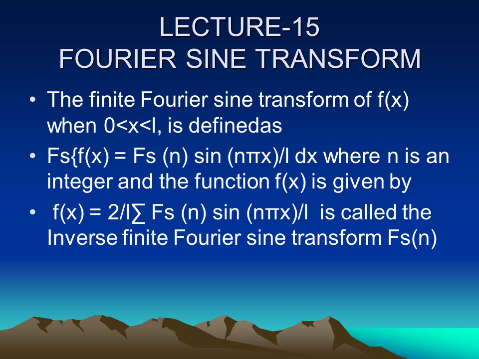 LECTURE-15 FOURIER SINE TRANSFORM The finite Fourier sine transform of f(x) when 0<x<l, is definedas Fs{f(x) = Fs (n) sin (nπx)/l dx where n is an int