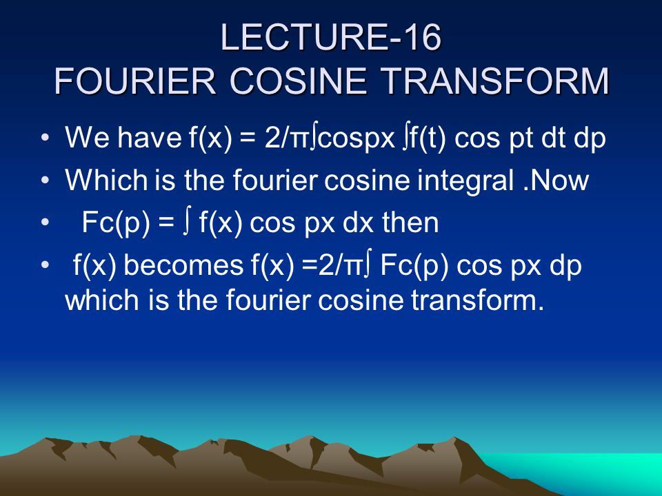 LECTURE-16 FOURIER COSINE TRANSFORM We have f(x) = 2/π∫cospx ∫f(t) cos pt dt dp Which is the fourier cosine integral.Now Fc(p) = ∫ f(x) cos px dx then f(x) becomes f(x) =2/π∫ Fc(p) cos px dp which is the fourier cosine transform.