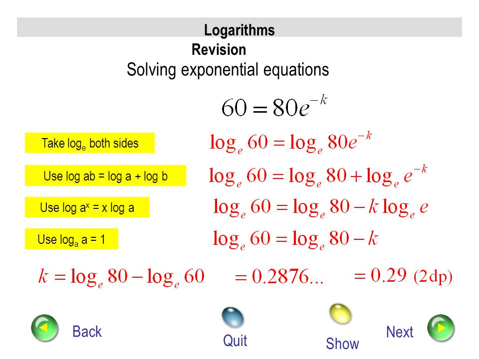 Logarithms Revision Back Next Quit Solving exponential equations Show Take log e both sides Use log ab = log a + log b Use log a x = x log a Use log a