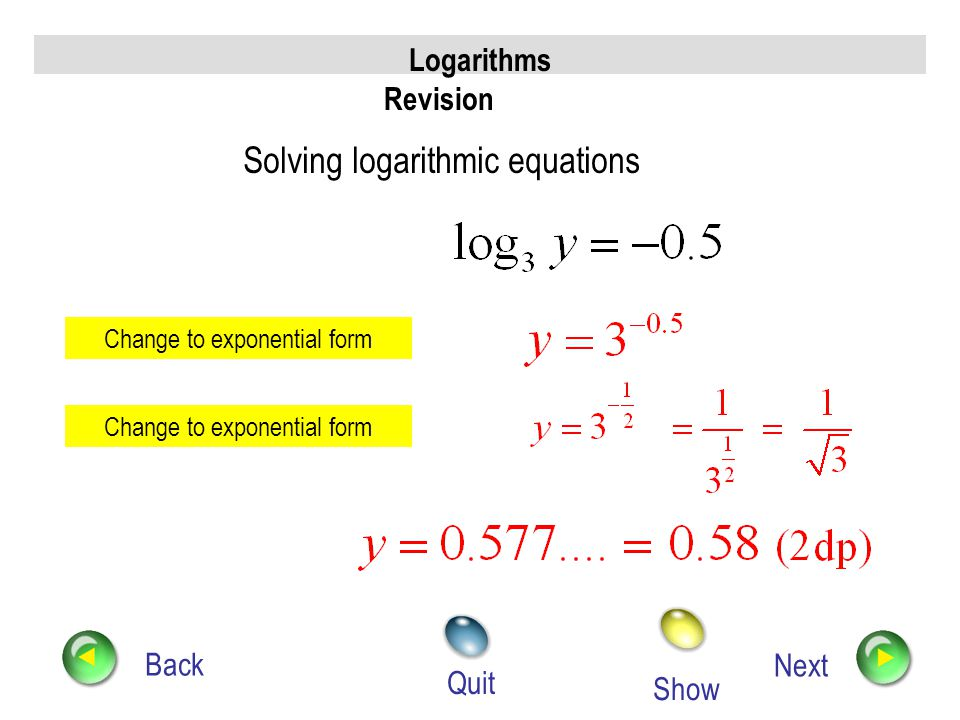 Logarithms Revision Back Next Quit Solving exponential equations Take log e both sides Use log ab = log a + log b Use log a x = x log a Use log a a =
