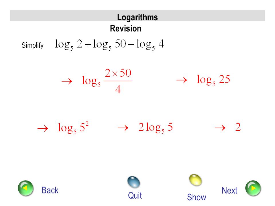 Logarithms Revision Back Next Quit Simplify expressing your answer in the form where A, B and C are whole numbers. Show