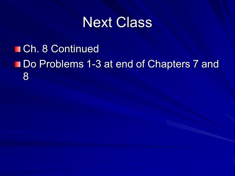 Next Class Ch. 8 Continued Do Problems 1-3 at end of Chapters 7 and 8